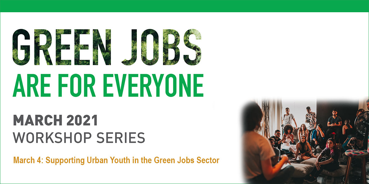 Green Jobs are for everyone logo. March 2021 Workshop Series. March 4, 2021: Supporting Urban Youth in the Green Jobs Sector