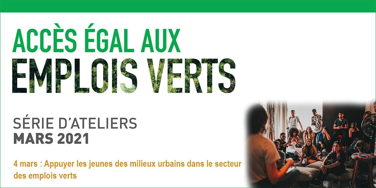 « Accès égal aux emplois verts » logo. Série d'ateliers mars 2021. 4 mars : Appuyer les jeunes des milieux urbains dans le secteur des emplois verts