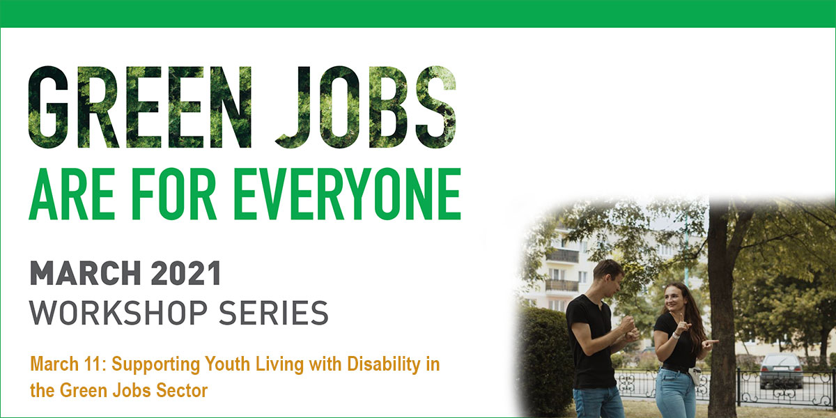 Green Jobs are for everyone logo. March 2021 Workshop Series. March 11, 2021: Supporting Youth Living with Disability in the Green Jobs Sector